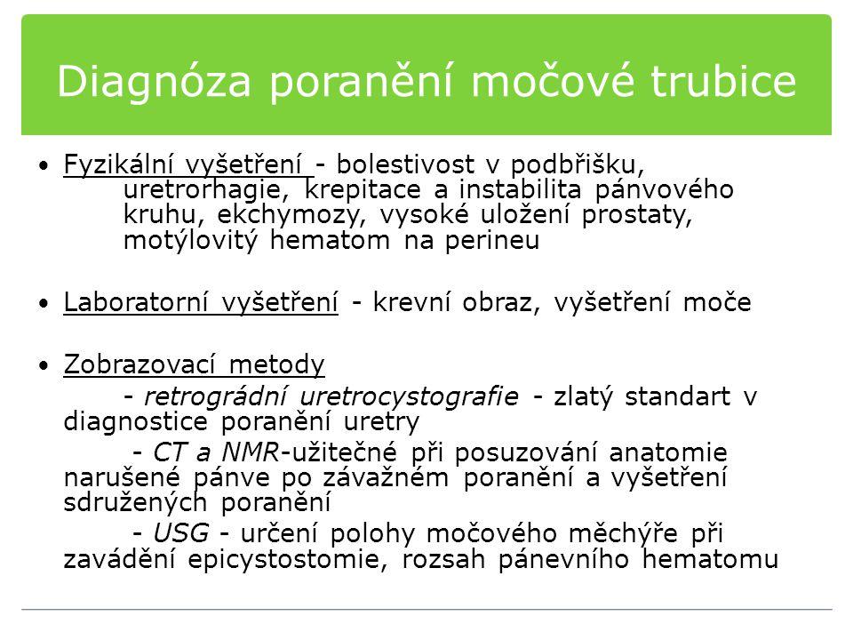 Diagnóza poranění močové trubice Fyzikální vyšetření - bolestivost v podbřišku, uretrorhagie, krepitace a instabilita pánvového kruhu, ekchymozy, vysoké uložení prostaty, motýlovitý hematom na perineu Laboratorní vyšetření - krevní obraz, vyšetření moče Zobrazovací metody - retrográdní uretrocystografie - zlatý standart v diagnostice poranění uretry - CT a NMR-užitečné při posuzování anatomie narušené pánve po závažném poranění a vyšetření sdružených poranění - USG - určení polohy močového měchýře při zavádění epicystostomie, rozsah pánevního hematomu