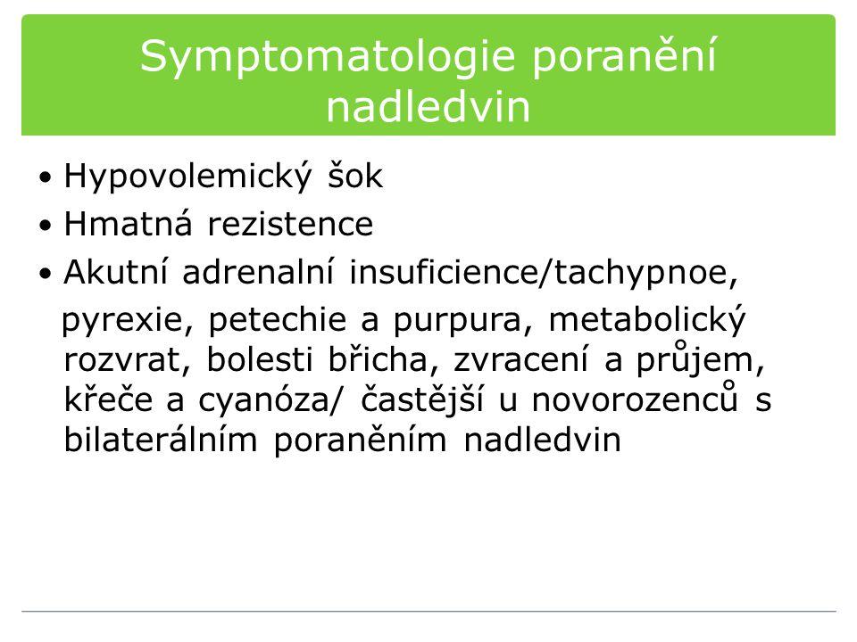 Symptomatologie poranění nadledvin Hypovolemický šok Hmatná rezistence Akutní adrenalní insuficience/tachypnoe, pyrexie, petechie a purpura, metabolický rozvrat, bolesti břicha, zvracení a průjem, křeče a cyanóza/ častější u novorozenců s bilaterálním poraněním nadledvin