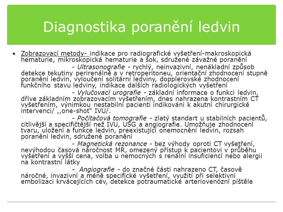 Diagnostika poranění ledvin Zobrazovací metody- indikace pro radiografické vyšetření-makroskopická hematurie, mikroskopická hematurie a šok, sdružené závažné poranění - Ultrasonografie - rychlý, neinvazivní, nenákladní způsob detekce tekutiny perirenálně a v retroperitoneu, orientační zhodnocení stupně poranění ledvin, vyloučení solitární ledviny, dopplerovské zhodnocení funkčního stavu ledviny, indikace dalších radiologických vyšetření - Vylučovací urografie - základní informace o funkci ledvin, dříve základním zobrazovacím vyšetřením, dnes nahrazena kontrastním CT vyšetřením, výnimkou nestabilní pacienti indikováni k akutní chirurgické intervenci/,,one-shot IVU/.