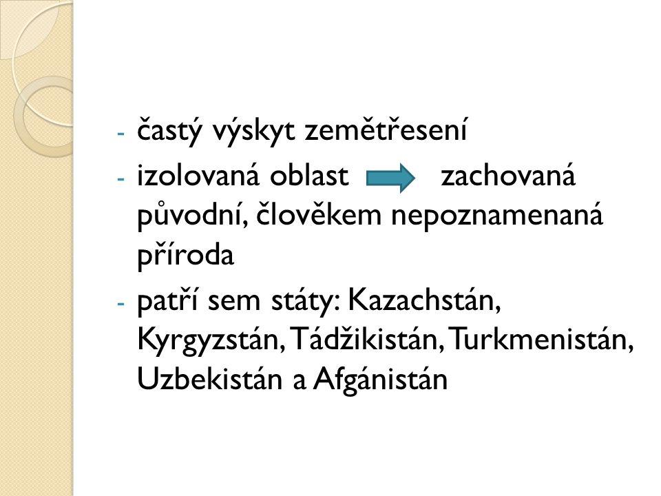 - častý výskyt zemětřesení - izolovaná oblast zachovaná původní, člověkem nepoznamenaná příroda - patří sem státy: Kazachstán, Kyrgyzstán, Tádžikistán