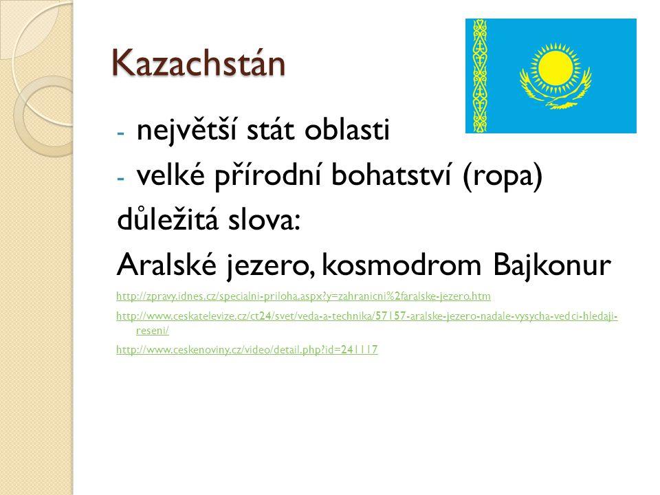 Kazachstán - největší stát oblasti - velké přírodní bohatství (ropa) důležitá slova: Aralské jezero, kosmodrom Bajkonur http://zpravy.idnes.cz/special