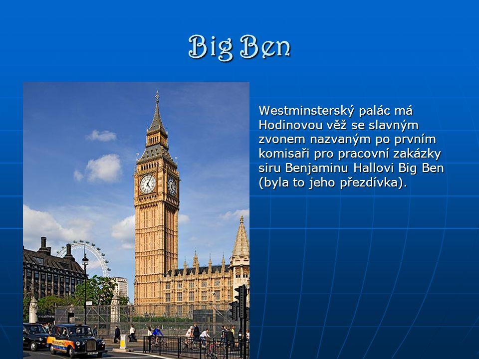 Big Ben Westminsterský palác má Hodinovou věž se slavným zvonem nazvaným po prvním komisaři pro pracovní zakázky siru Benjaminu Hallovi Big Ben (byla to jeho přezdívka).