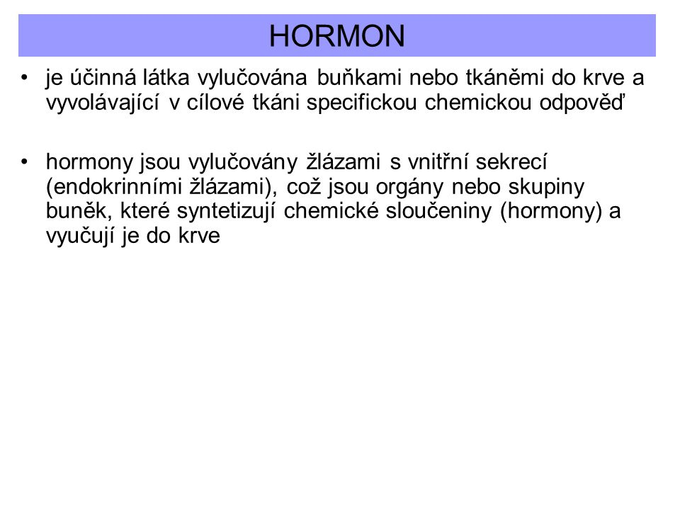 HORMON je účinná látka vylučována buňkami nebo tkáněmi do krve a vyvolávající v cílové tkáni specifickou chemickou odpověď hormony jsou vylučovány žlá