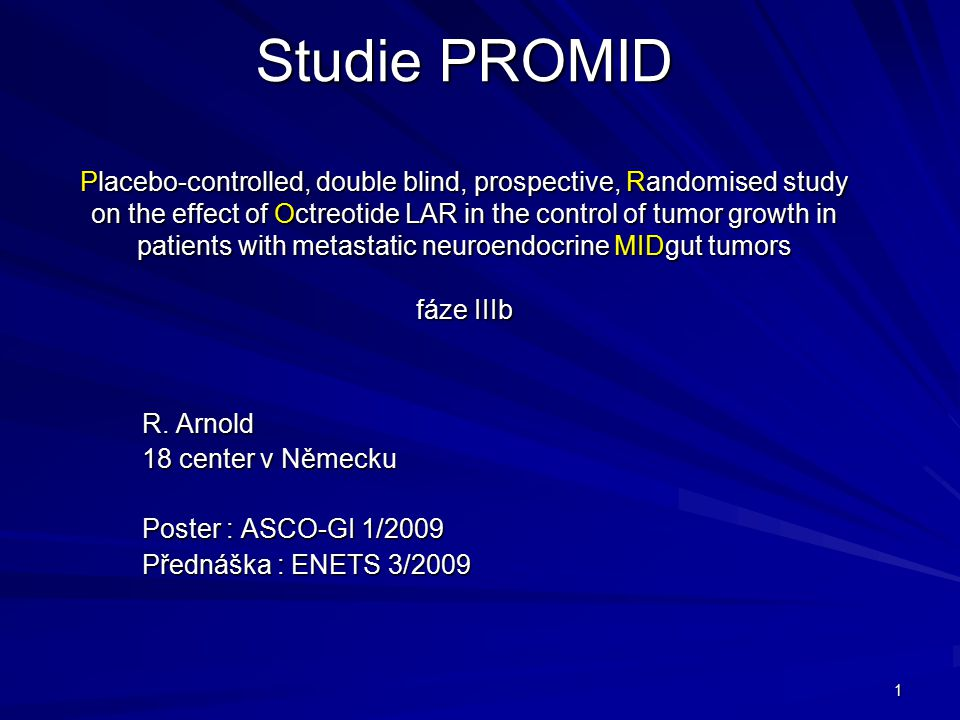 1 Studie PROMID Placebo-controlled, double blind, prospective, Randomised study on the effect of Octreotide LAR in the control of tumor growth in patients with metastatic neuroendocrine MIDgut tumors fáze IIIb R.