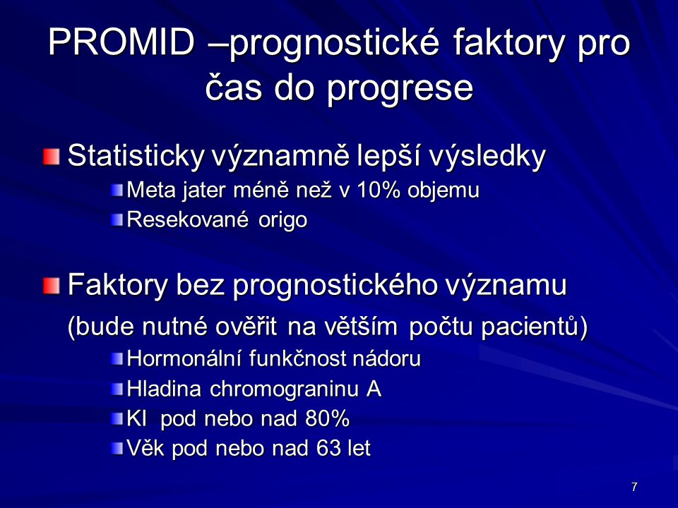 7 PROMID –prognostické faktory pro čas do progrese Statisticky významně lepší výsledky Meta jater méně než v 10% objemu Resekované origo Faktory bez prognostického významu (bude nutné ověřit na větším počtu pacientů) Hormonální funkčnost nádoru Hladina chromograninu A KI pod nebo nad 80% Věk pod nebo nad 63 let
