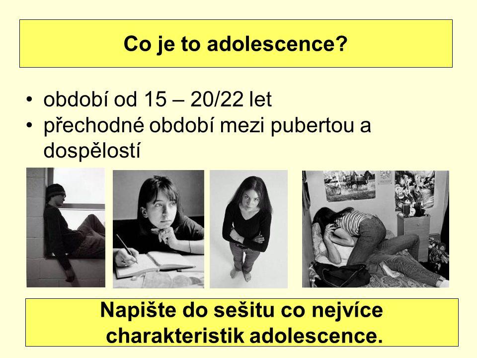 období od 15 – 20/22 let přechodné období mezi pubertou a dospělostí Co je to adolescence? Napište do sešitu co nejvíce charakteristik adolescence.