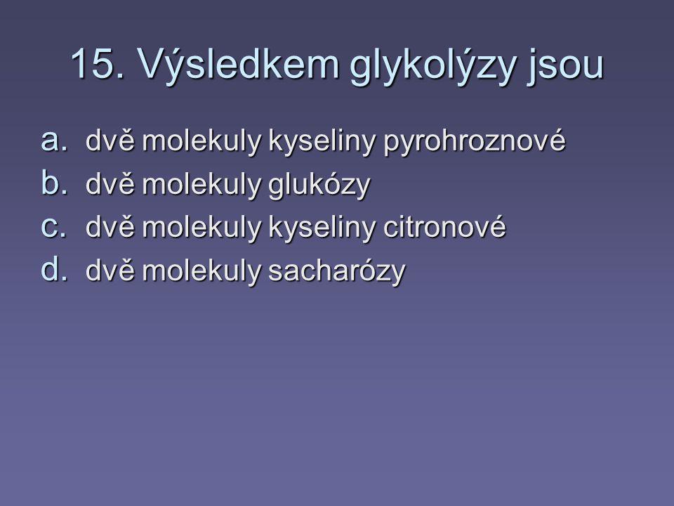 14. Glykolýzou se získá a. 1 molekula ATP b. 2 molekuly ATP c. 3 molekuly ATP d. 10 molekul ATP