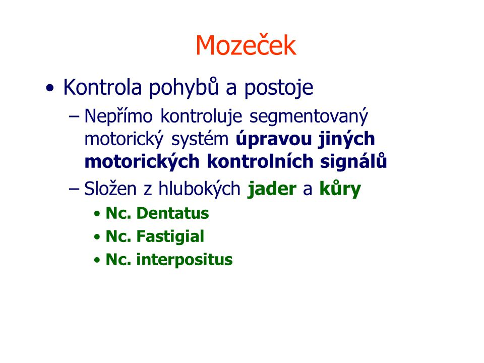 Mozeček Kontrola pohybů a postoje –Nepřímo kontroluje segmentovaný motorický systém úpravou jiných motorických kontrolních signálů –Složen z hlubokých jader a kůry Nc.