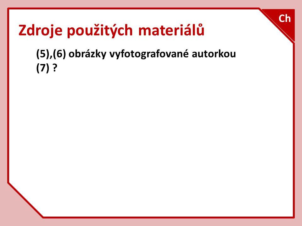 Zdroje použitých materiálů (5),(6) obrázky vyfotografované autorkou (7) ? Ch