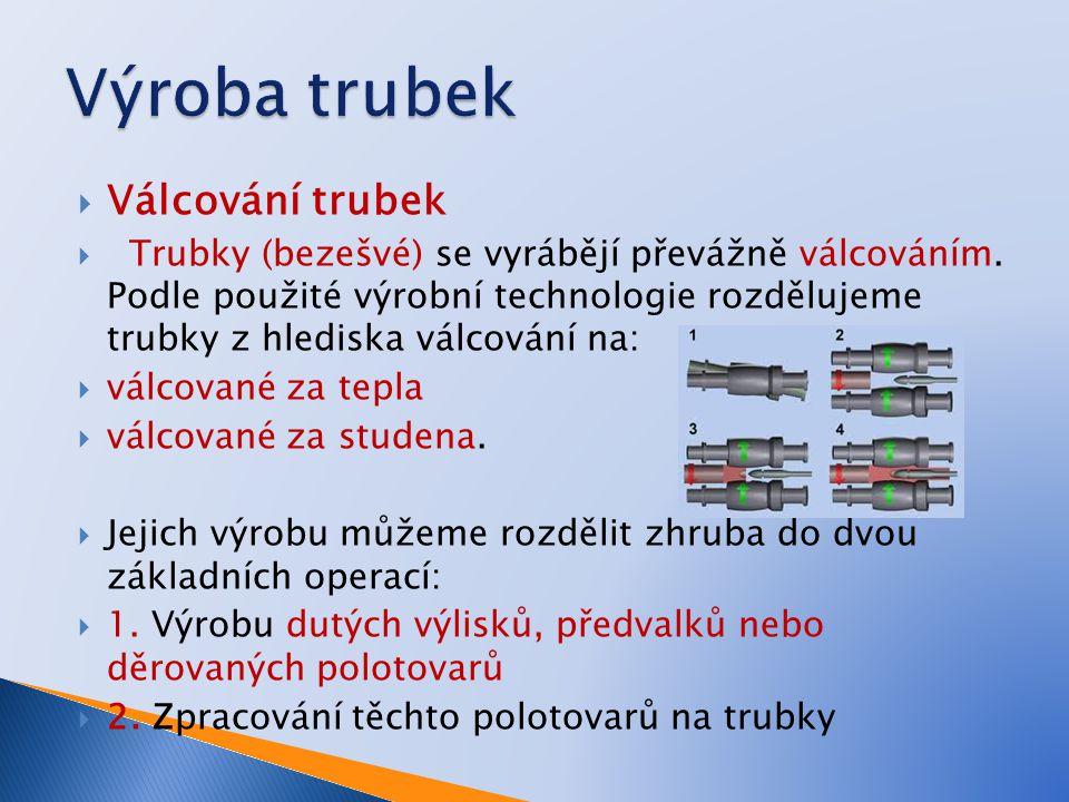  Válcování trubek  Trubky (bezešvé) se vyrábějí převážně válcováním. Podle použité výrobní technologie rozdělujeme trubky z hlediska válcování na: 