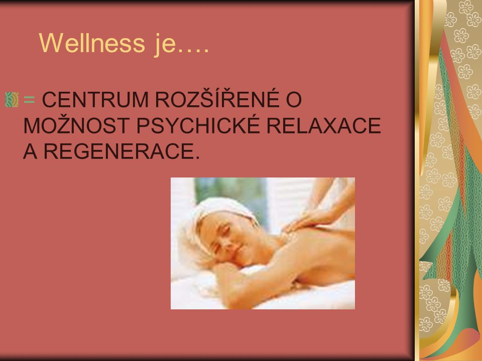 Wellness je…. = CENTRUM ROZŠÍŘENÉ O MOŽNOST PSYCHICKÉ RELAXACE A REGENERACE.