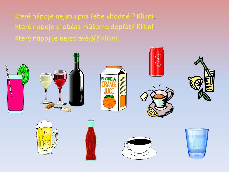 Které nápoje nejsou pro Tebe vhodné ? Klikni. Které nápoje si občas můžeme dopřát? Klikni. Který nápoj je nejzdravější? Klikni.
