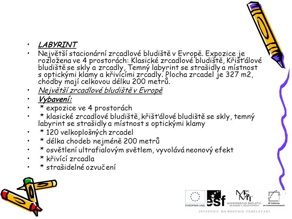 LABYRINT Největší stacionární zrcadlové bludiště v Evropě. Expozice je rozložena ve 4 prostorách: Klasické zrcadlové bludiště, Křišťálové bludiště se