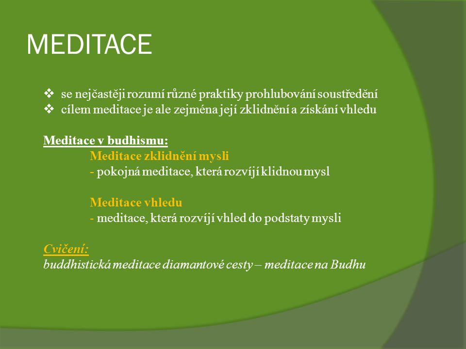MEDITACE  se nejčastěji rozumí různé praktiky prohlubování soustředění  cílem meditace je ale zejména její zklidnění a získání vhledu Meditace v budhismu: Meditace zklidnění mysli - pokojná meditace, která rozvíjí klidnou mysl Meditace vhledu - meditace, která rozvíjí vhled do podstaty mysli Cvičení: buddhistická meditace diamantové cesty – meditace na Budhu