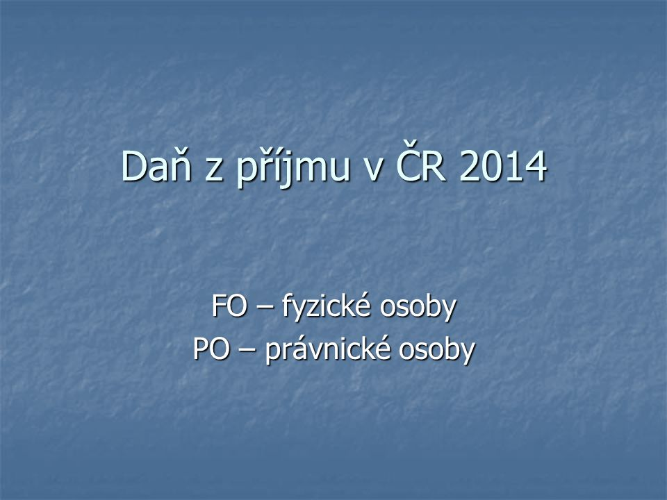 Daň z příjmu v ČR 2014 FO – fyzické osoby PO – právnické osoby