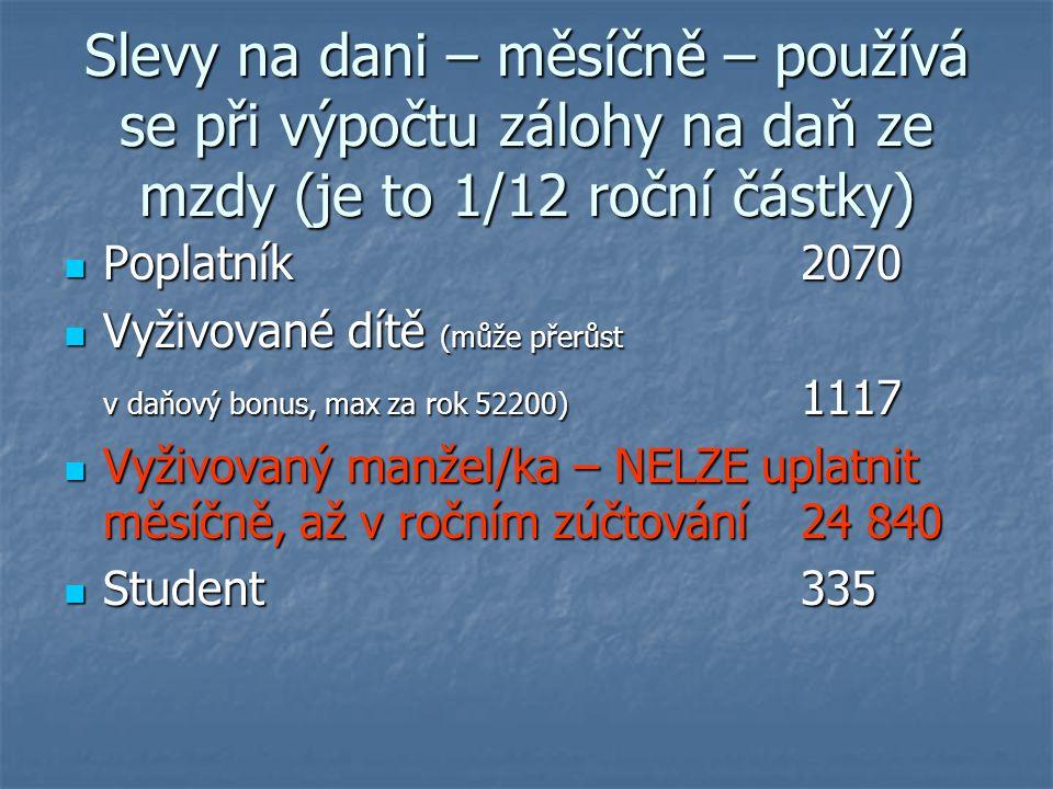 Slevy na dani – měsíčně – používá se při výpočtu zálohy na daň ze mzdy (je to 1/12 roční částky) Poplatník2070 Poplatník2070 Vyživované dítě (může přerůst Vyživované dítě (může přerůst v daňový bonus, max za rok 52200) 1117 Vyživovaný manžel/ka – NELZE uplatnit měsíčně, až v ročním zúčtování 24 840 Vyživovaný manžel/ka – NELZE uplatnit měsíčně, až v ročním zúčtování 24 840 Student335 Student335