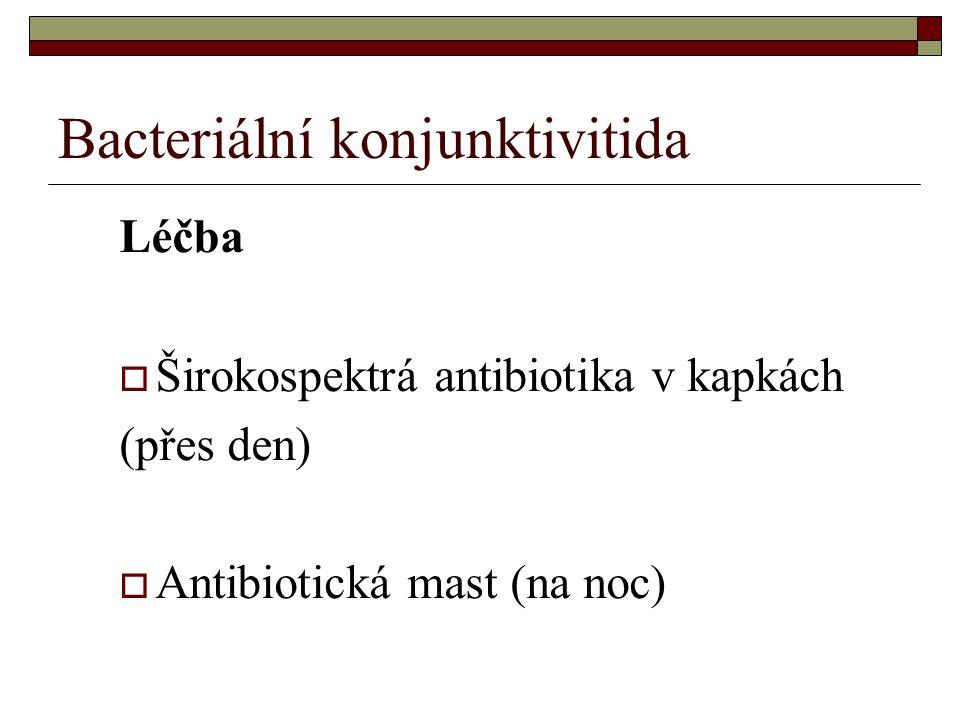 Bacteriální konjunktivitida Léčba  Širokospektrá antibiotika v kapkách (přes den)  Antibiotická mast (na noc)