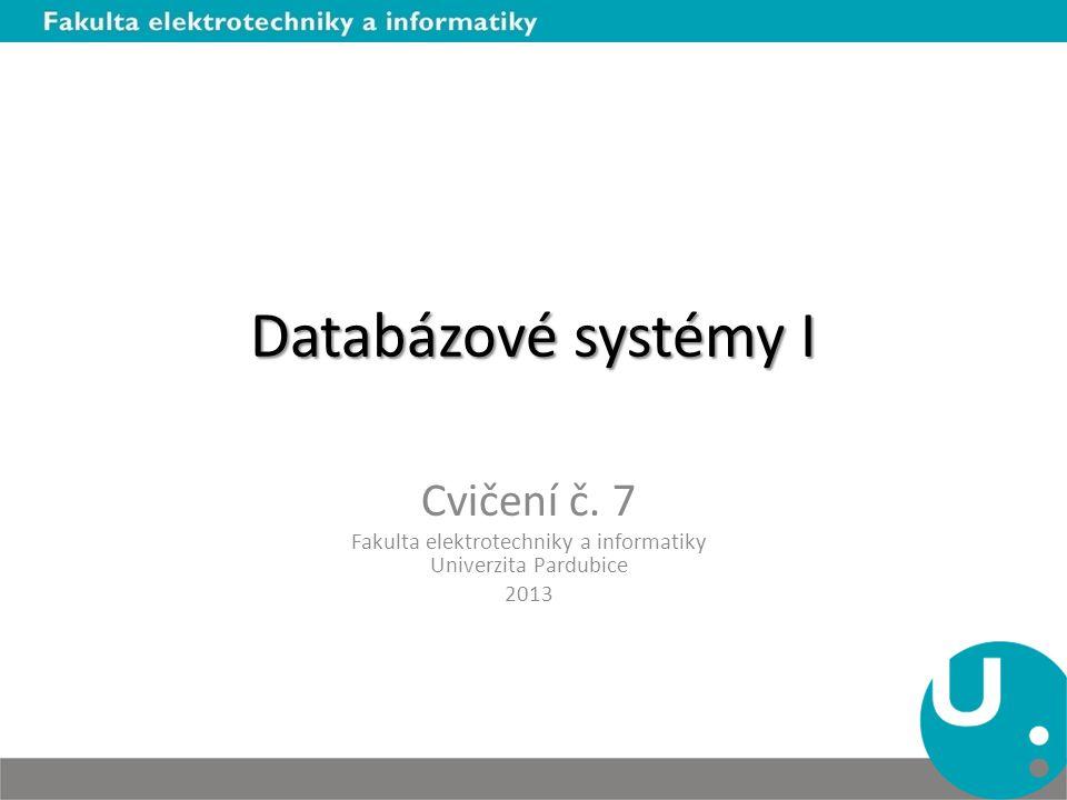 Databázové systémy I Cvičení č. 7 Fakulta elektrotechniky a informatiky Univerzita Pardubice 2013