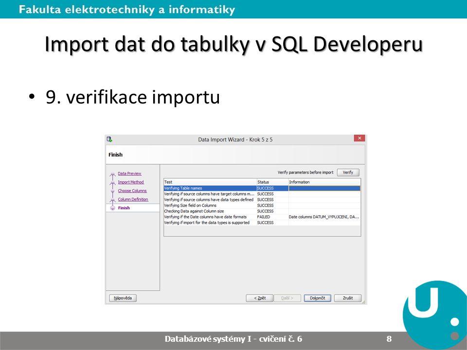 Import dat do tabulky v SQL Developeru Při importu je třeba dbát na integritní omezení – Rodičovský záznam musí existovat dříve než dceřiný Pozor na duplicitní hodnoty Obecně lepší je nejdříve vytvořit velkou tabulku, do které se zdrojový soubor naimportuju jako celek do sloupců typu varchar a následně se provedou inserty ze selektů s použitím konverzních funkcí Databázové systémy I - cvičení č.