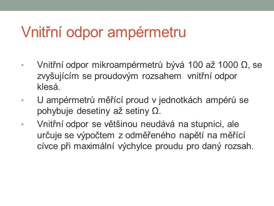 Vnitřní odpor ampérmetru Vnitřní odpor mikroampérmetrů bývá 100 až 1000 Ω, se zvyšujícím se proudovým rozsahem vnitřní odpor klesá. U ampérmetrů měříc