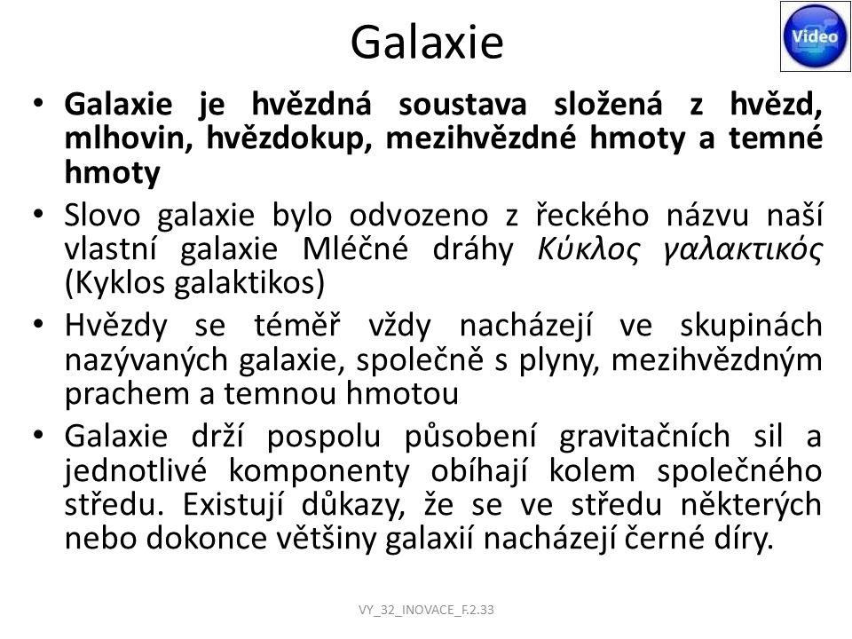 Galaxie Galaxie je hvězdná soustava složená z hvězd, mlhovin, hvězdokup, mezihvězdné hmoty a temné hmoty Slovo galaxie bylo odvozeno z řeckého názvu naší vlastní galaxie Mléčné dráhy Κύκλος γαλακτικός (Κyklos galaktikos) Hvězdy se téměř vždy nacházejí ve skupinách nazývaných galaxie, společně s plyny, mezihvězdným prachem a temnou hmotou Galaxie drží pospolu působení gravitačních sil a jednotlivé komponenty obíhají kolem společného středu.