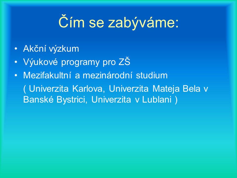 Čím se zabýváme: Akční výzkum Výukové programy pro ZŠ Mezifakultní a mezinárodní studium ( Univerzita Karlova, Univerzita Mateja Bela v Banské Bystrici, Univerzita v Lublani )