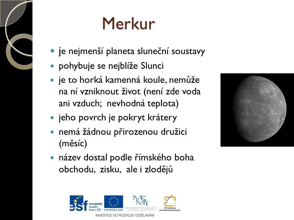 Merkur j e nejmenší planeta sluneční soustavy pohybuje se nejblíže Slunci je to horká kamenná koule, nemůže na ní vzniknout život (není zde voda ani v