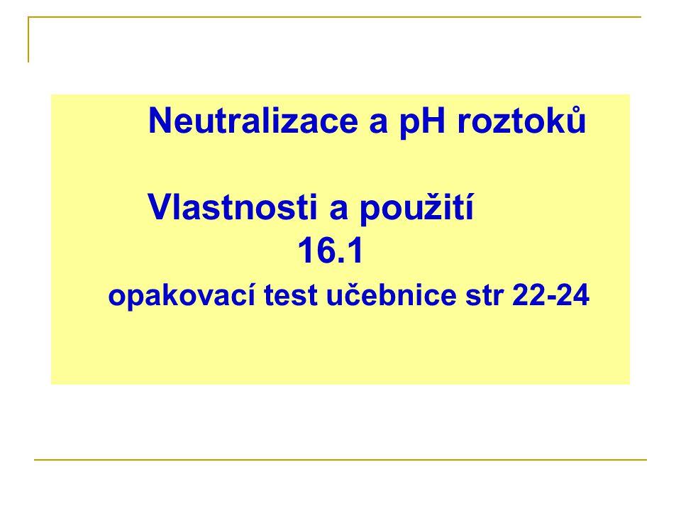 Neutralizace a pH roztoků Vlastnosti a použití 16.1 opakovací test učebnice str 22-24