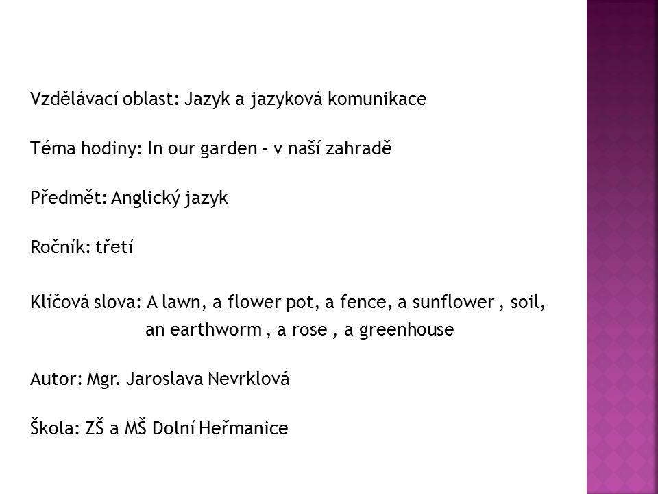 Vzdělávací oblast: Jazyk a jazyková komunikace Téma hodiny: In our garden – v naší zahradě Předmět: Anglický jazyk Ročník: třetí Klíčová slova: A lawn, a flower pot, a fence, a sunflower, soil, an earthworm, a rose, a greenhouse Autor: Mgr.