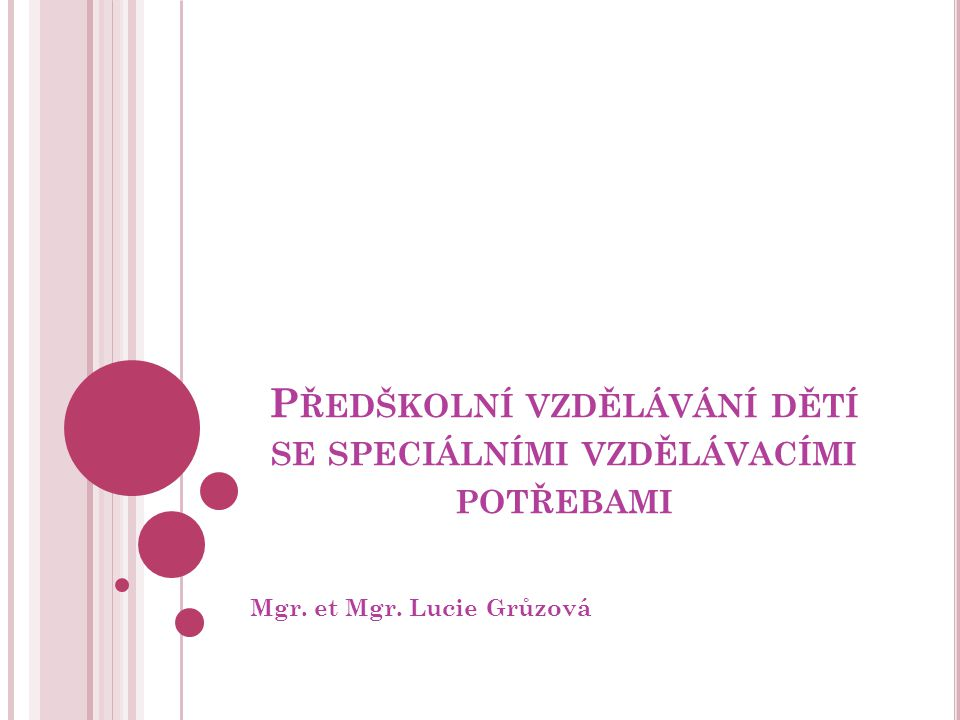P ŘEDŠKOLNÍ VZDĚLÁVÁNÍ DĚTÍ SE SPECIÁLNÍMI VZDĚLÁVACÍMI POTŘEBAMI Mgr. et Mgr. Lucie Grůzová