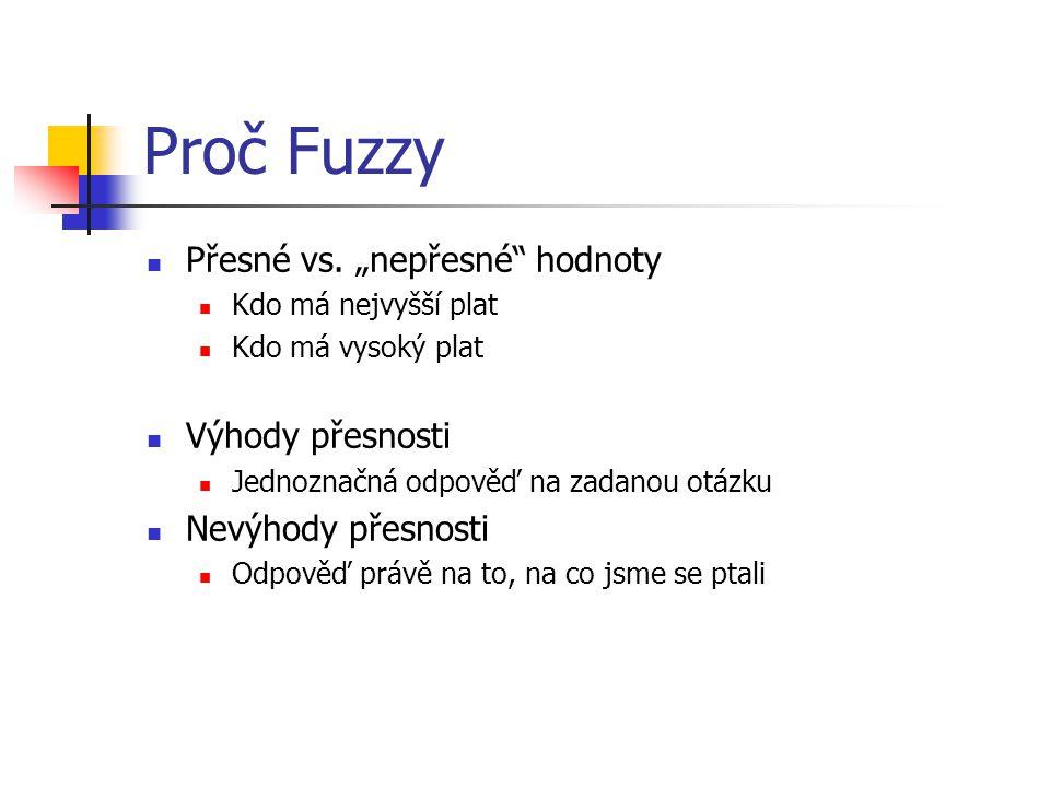 """Proč Fuzzy Přesné vs. """"nepřesné"""" hodnoty Kdo má nejvyšší plat Kdo má vysoký plat Výhody přesnosti Jednoznačná odpověď na zadanou otázku Nevýhody přesn"""