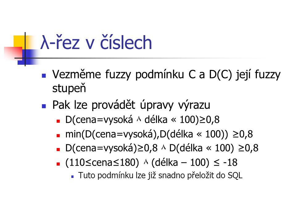 λ-řez v číslech Vezměme fuzzy podmínku C a D(C) její fuzzy stupeň Pak lze provádět úpravy výrazu D(cena=vysoká ۸ délka « 100)≥0,8 min(D(cena=vysoká),D