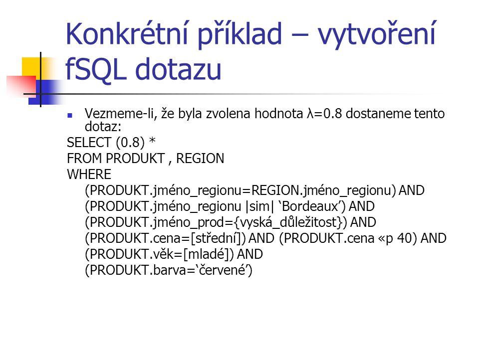 Konkrétní příklad – vytvoření fSQL dotazu Vezmeme-li, že byla zvolena hodnota λ=0.8 dostaneme tento dotaz: SELECT (0.8) * FROM PRODUKT, REGION WHERE (
