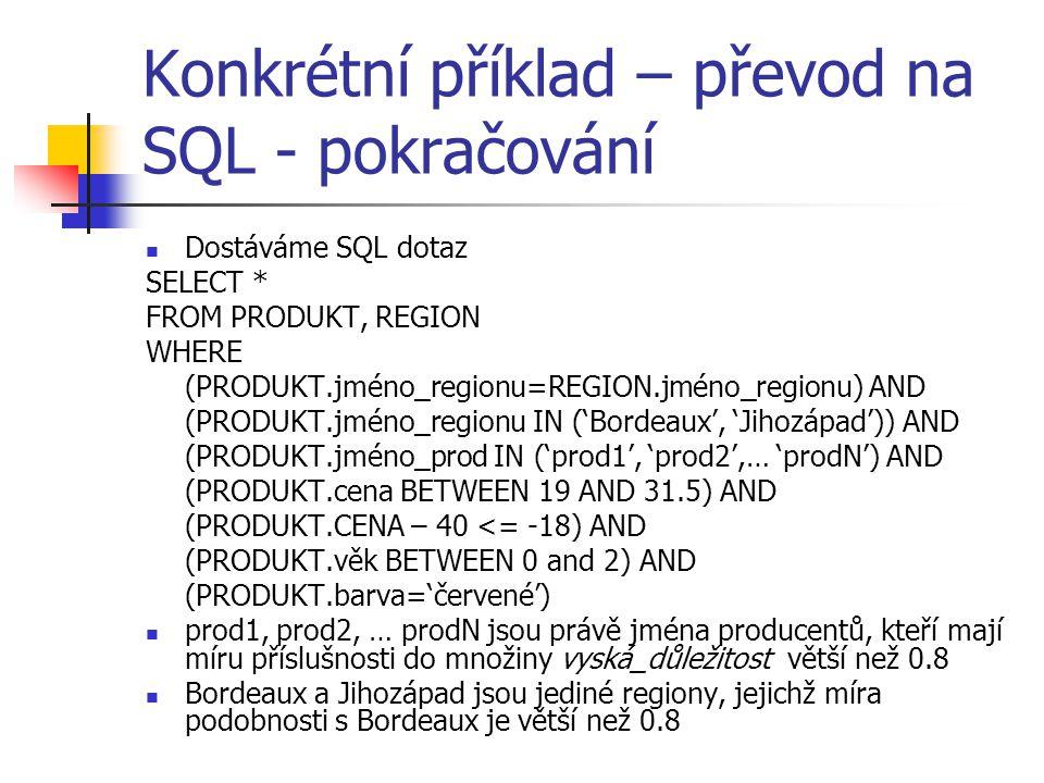 Konkrétní příklad – převod na SQL - pokračování Dostáváme SQL dotaz SELECT * FROM PRODUKT, REGION WHERE (PRODUKT.jméno_regionu=REGION.jméno_regionu) A