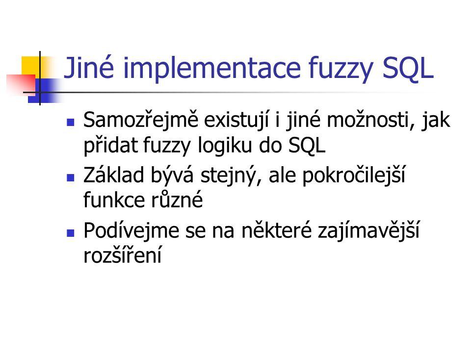 Jiné implementace fuzzy SQL Samozřejmě existují i jiné možnosti, jak přidat fuzzy logiku do SQL Základ bývá stejný, ale pokročilejší funkce různé Podí