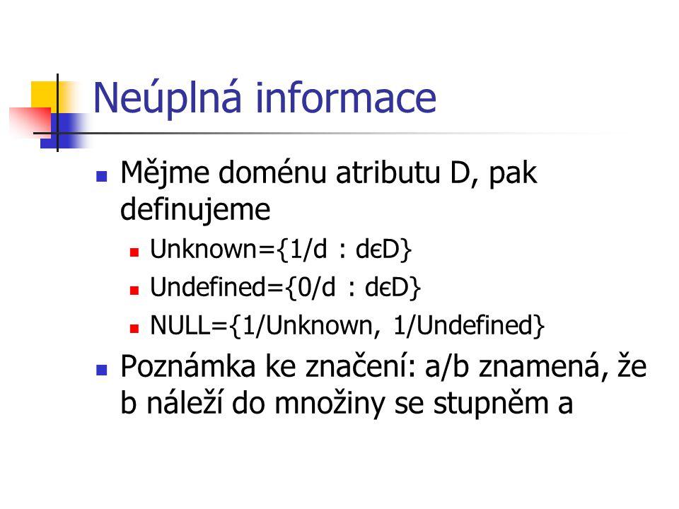 Neúplná informace Mějme doménu atributu D, pak definujeme Unknown={1/d : dєD} Undefined={0/d : dєD} NULL={1/Unknown, 1/Undefined} Poznámka ke značení: