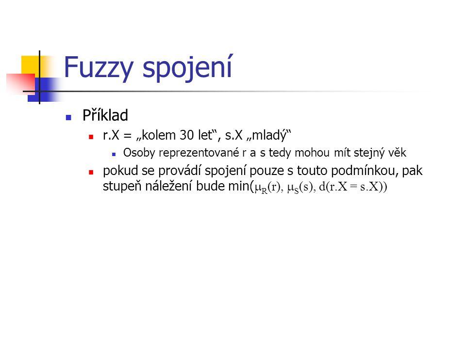 """Fuzzy spojení Příklad r.X = """"kolem 30 let"""", s.X """"mladý"""" Osoby reprezentované r a s tedy mohou mít stejný věk pokud se provádí spojení pouze s touto po"""