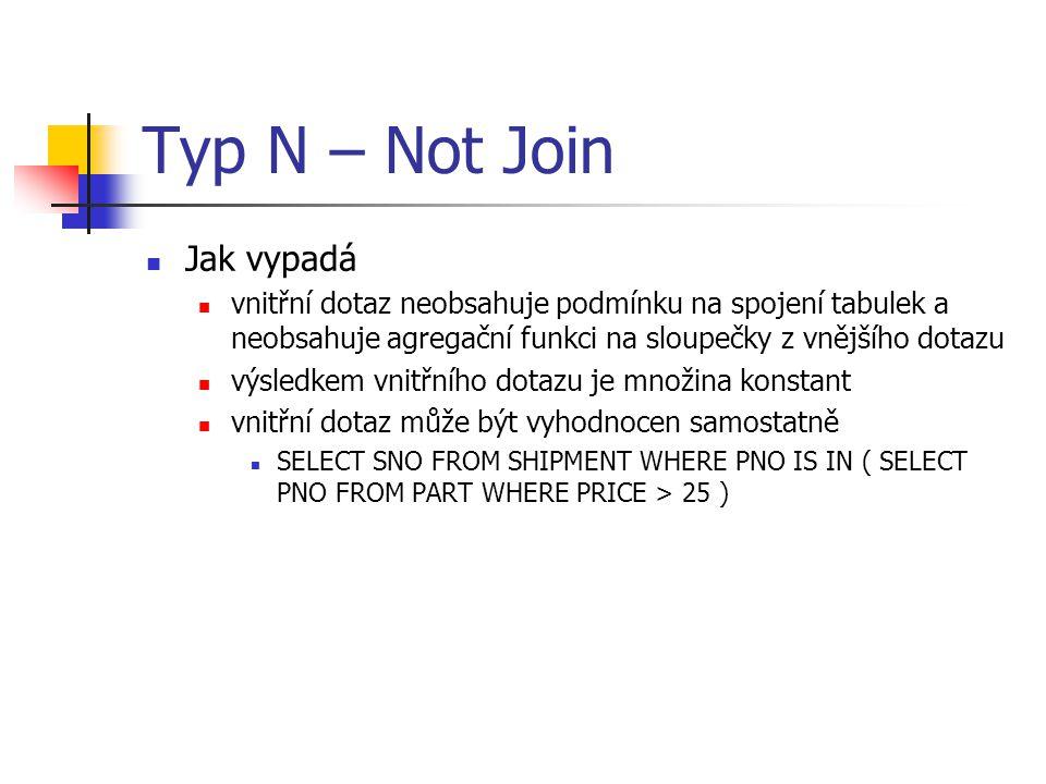 Typ N – Not Join Jak vypadá vnitřní dotaz neobsahuje podmínku na spojení tabulek a neobsahuje agregační funkci na sloupečky z vnějšího dotazu výsledke