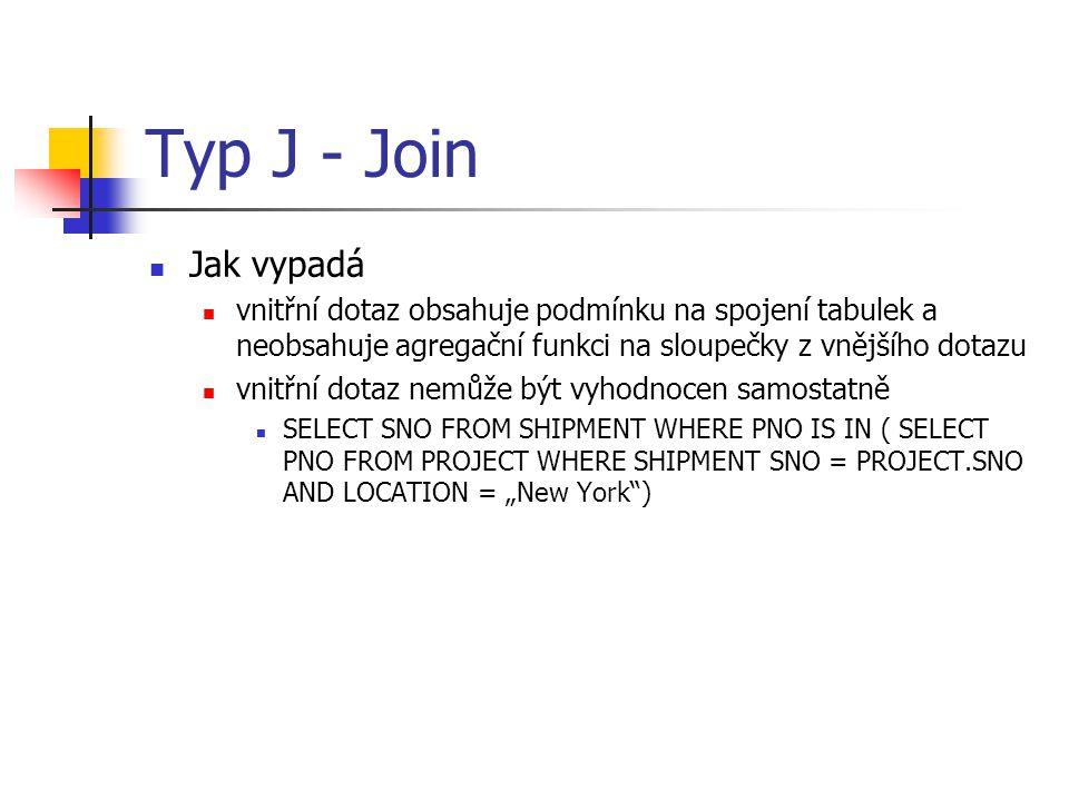 Typ J - Join Jak vypadá vnitřní dotaz obsahuje podmínku na spojení tabulek a neobsahuje agregační funkci na sloupečky z vnějšího dotazu vnitřní dotaz