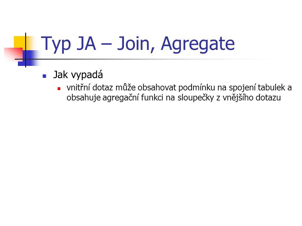 Typ JA – Join, Agregate Jak vypadá vnitřní dotaz může obsahovat podmínku na spojení tabulek a obsahuje agregační funkci na sloupečky z vnějšího dotazu