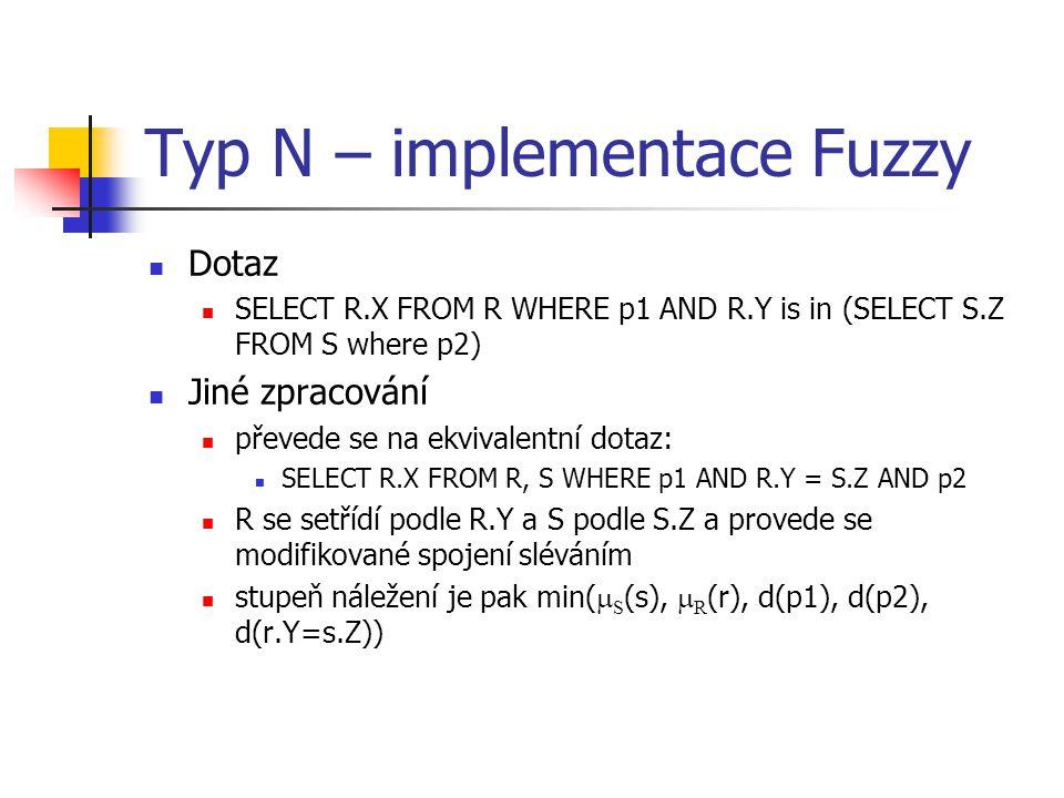 Typ N – implementace Fuzzy Dotaz SELECT R.X FROM R WHERE p1 AND R.Y is in (SELECT S.Z FROM S where p2) Jiné zpracování převede se na ekvivalentní dota
