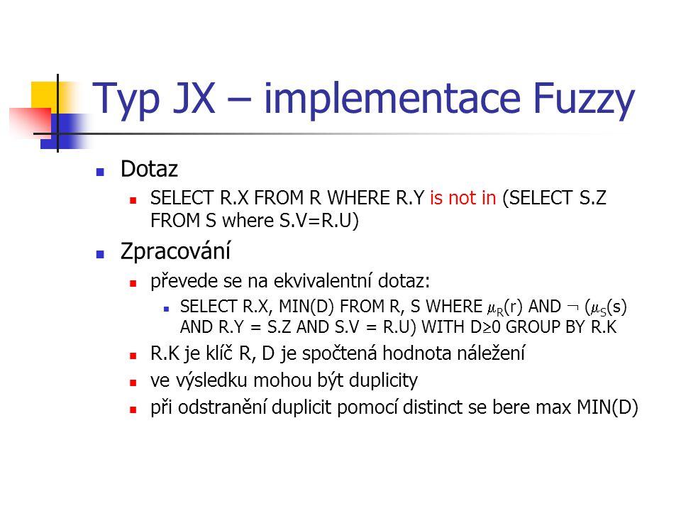 Typ JX – implementace Fuzzy Dotaz SELECT R.X FROM R WHERE R.Y is not in (SELECT S.Z FROM S where S.V=R.U) Zpracování převede se na ekvivalentní dotaz: