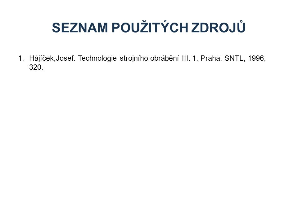 1.Hájíček,Josef. Technologie strojního obrábění III. 1. Praha: SNTL, 1996, 320. SEZNAM POUŽITÝCH ZDROJŮ