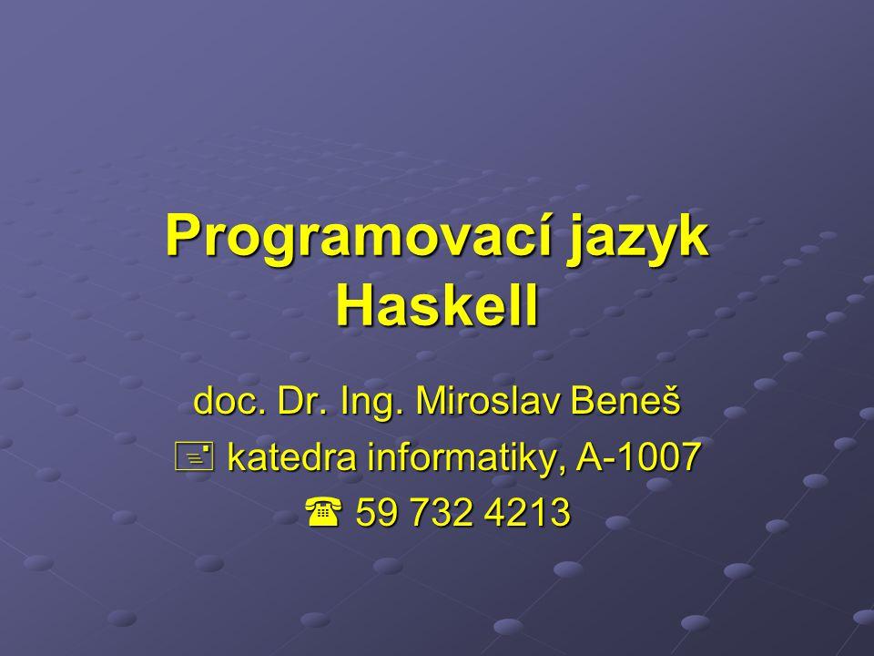 Programovací jazyk Haskell doc. Dr. Ing. Miroslav Beneš  katedra informatiky, A-1007  59 732 4213