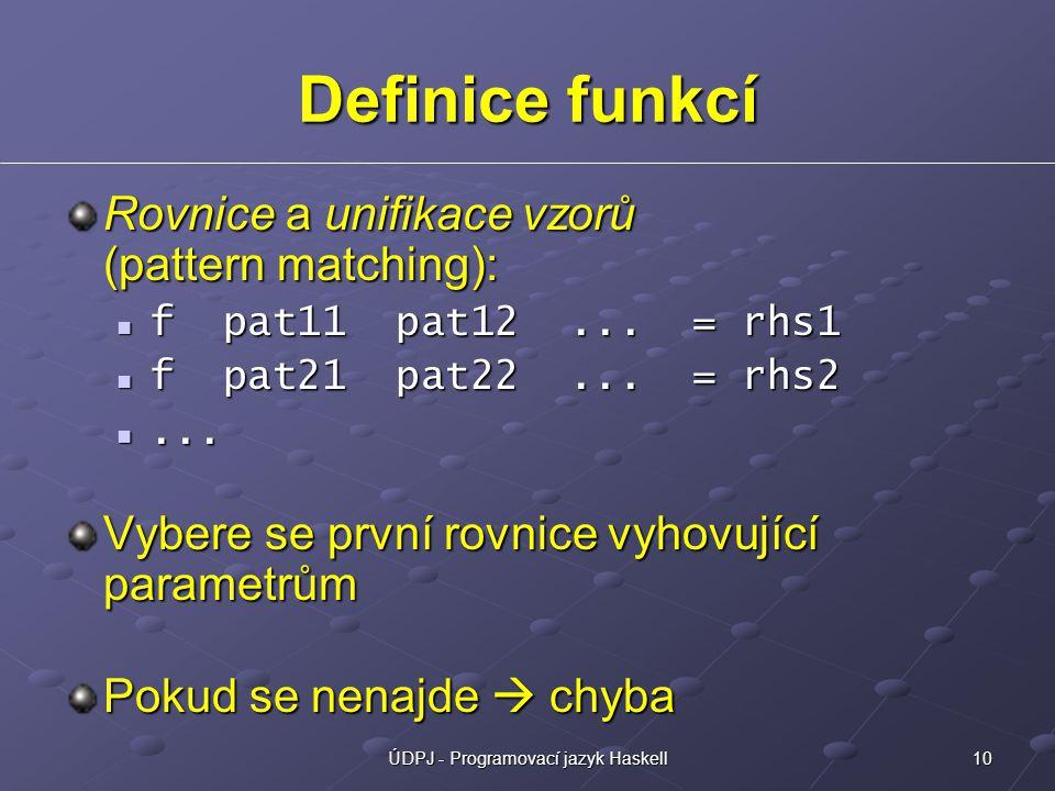 10ÚDPJ - Programovací jazyk Haskell Definice funkcí Rovnice a unifikace vzorů (pattern matching): f pat11 pat12... = rhs1 f pat11 pat12... = rhs1 f pa