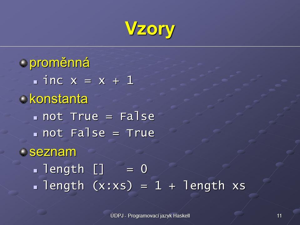 11ÚDPJ - Programovací jazyk Haskell Vzory proměnná inc x = x + 1 inc x = x + 1konstanta not True = False not True = False not False = True not False = Trueseznam length [] = 0 length [] = 0 length (x:xs) = 1 + length xs length (x:xs) = 1 + length xs