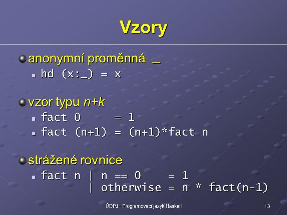 13ÚDPJ - Programovací jazyk Haskell Vzory anonymní proměnná _ hd (x:_) = x hd (x:_) = x vzor typu n+k fact 0 = 1 fact 0 = 1 fact (n+1) = (n+1)*fact n fact (n+1) = (n+1)*fact n strážené rovnice fact n | n == 0 = 1 | otherwise = n * fact(n-1) fact n | n == 0 = 1 | otherwise = n * fact(n-1)