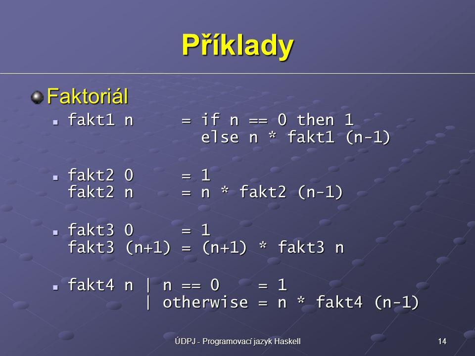 14ÚDPJ - Programovací jazyk Haskell Příklady Faktoriál fakt1 n = if n == 0 then 1 else n * fakt1 (n-1) fakt1 n = if n == 0 then 1 else n * fakt1 (n-1) fakt2 0 = 1 fakt2 n = n * fakt2 (n-1) fakt2 0 = 1 fakt2 n = n * fakt2 (n-1) fakt3 0 = 1 fakt3 (n+1) = (n+1) * fakt3 n fakt3 0 = 1 fakt3 (n+1) = (n+1) * fakt3 n fakt4 n | n == 0 = 1 | otherwise = n * fakt4 (n-1) fakt4 n | n == 0 = 1 | otherwise = n * fakt4 (n-1)