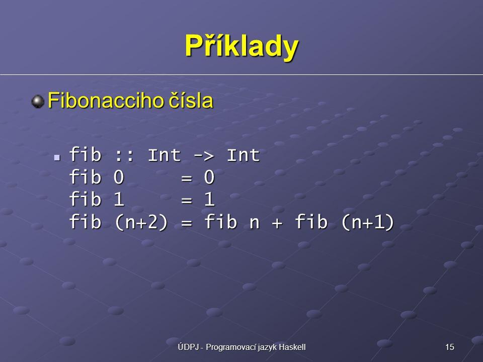 15ÚDPJ - Programovací jazyk Haskell Příklady Fibonacciho čísla fib :: Int -> Int fib 0 = 0 fib 1 = 1 fib (n+2) = fib n + fib (n+1) fib :: Int -> Int fib 0 = 0 fib 1 = 1 fib (n+2) = fib n + fib (n+1)