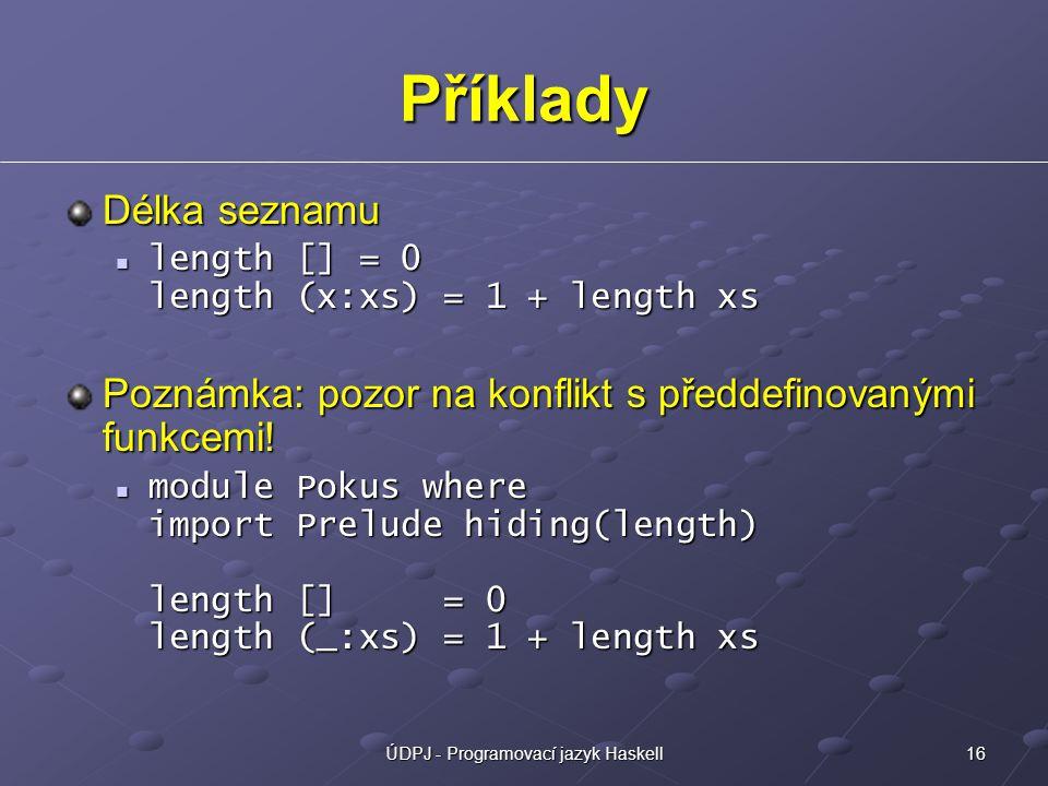 16ÚDPJ - Programovací jazyk Haskell Příklady Délka seznamu length [] = 0 length (x:xs) = 1 + length xs length [] = 0 length (x:xs) = 1 + length xs Poznámka: pozor na konflikt s předdefinovanými funkcemi.